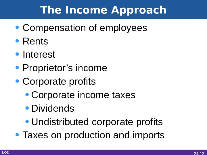 The Income Approach • Compensation of employees • Rents • Interest • Proprietor's income • Corporate