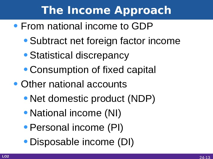 The Income Approach • From national income to GDP • Subtract net foreign factor income •