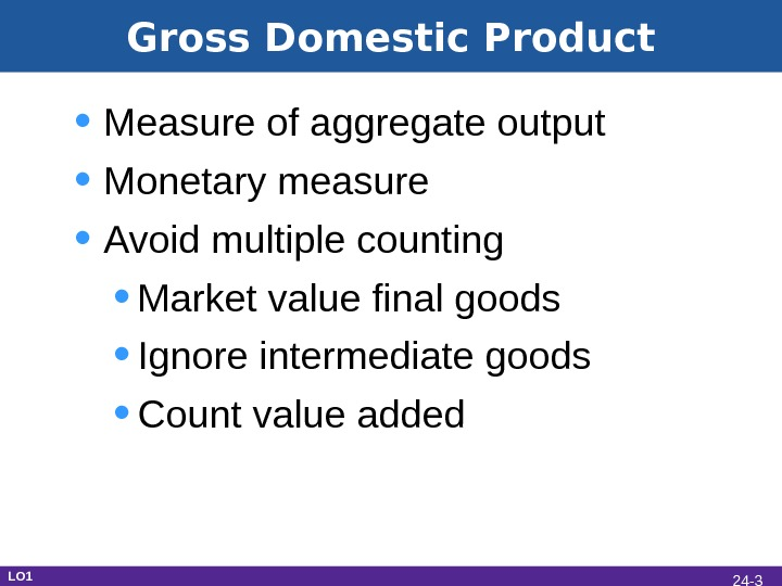 Gross Domestic Product • Measure of aggregate output • Monetary measure • Avoid multiple counting •
