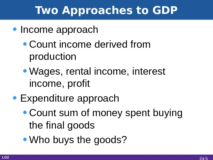 Two Approaches to GDP • Income approach • Count income derived from production • Wages, rental