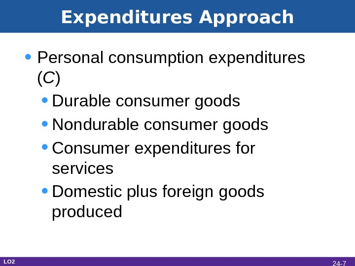 Expenditures Approach • Personal consumption expenditures ( C ) • Durable consumer goods • Nondurable consumer