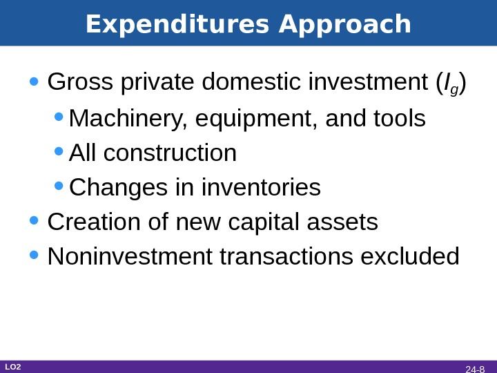 Expenditures Approach • Gross private domestic investment ( Ig ) • Machinery, equipment, and tools •