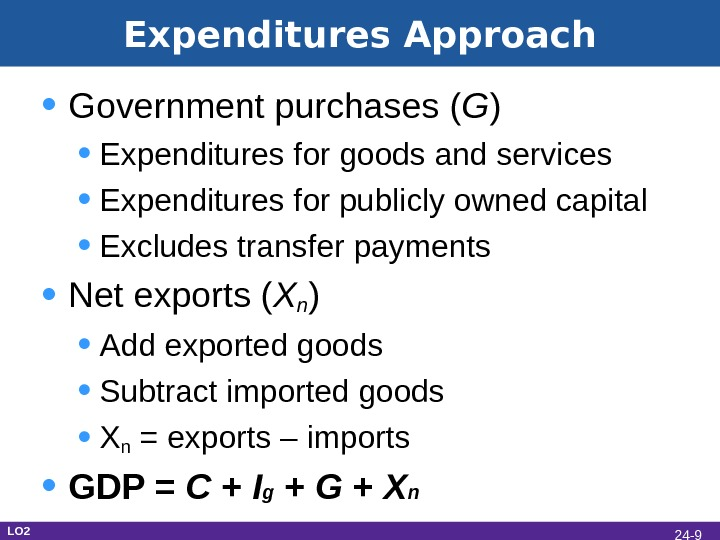 Expenditures Approach • Government purchases ( G ) • Expenditures for goods and services • Expenditures