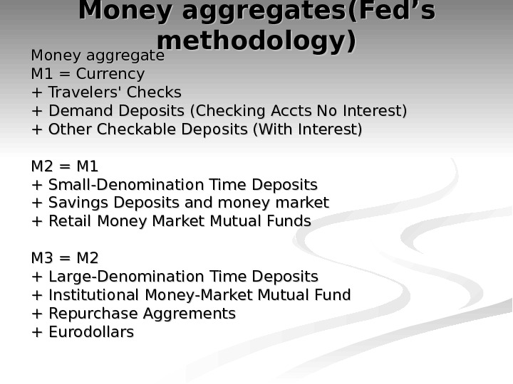 Money aggregates (( Fed's methodology )) Money aggregate M 1 = Currency + Travelers' Checks +