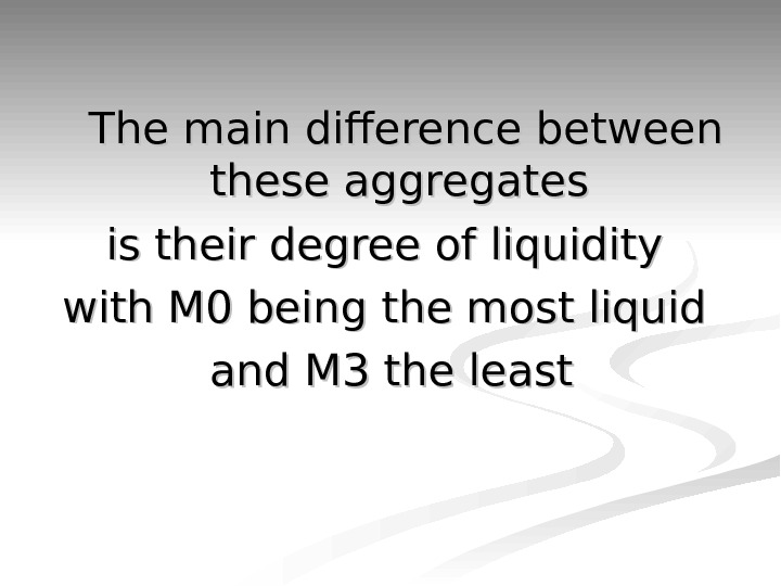 The main difference between these aggregates is their degree of liquidity with M 0 being the