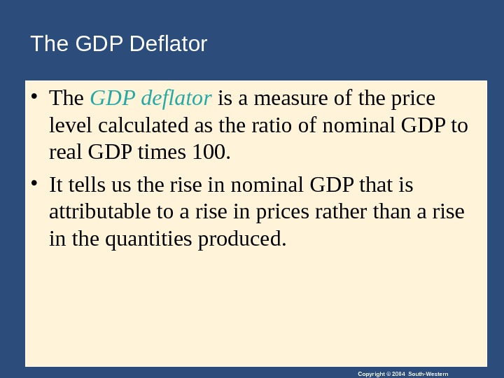 Copyright © 2004 South-Western. The GDP Deflator • The GDP deflator is a measure of the