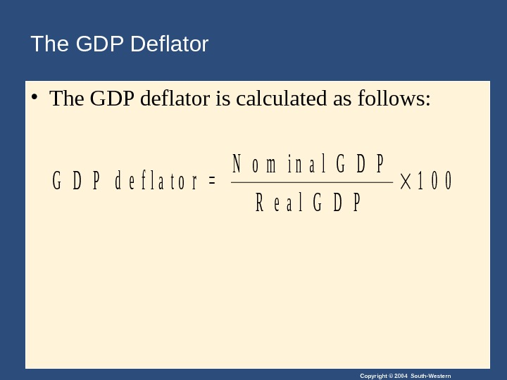 Copyright © 2004 South-Western. The GDP Deflator • The GDP deflator is calculated as follows: G