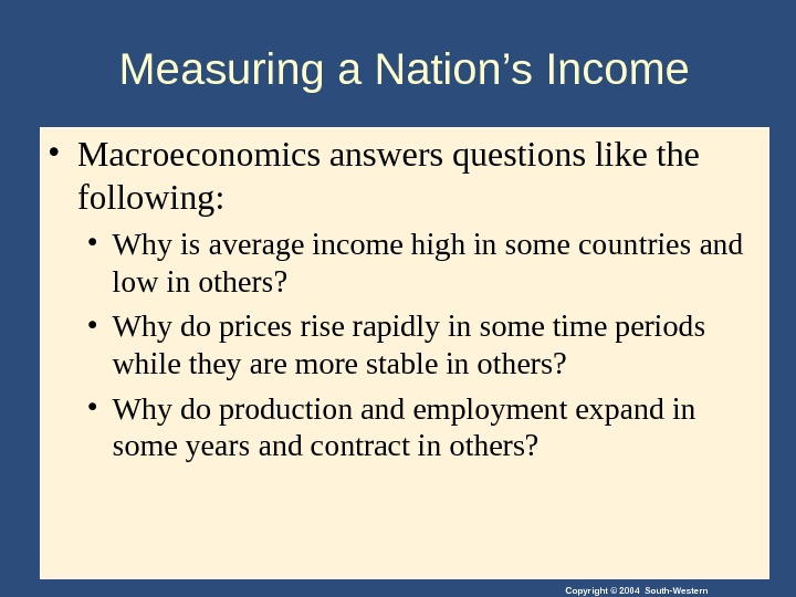 Copyright © 2004 South-Western. Measuring a Nation's Income • Macroeconomics answers questions like the following: