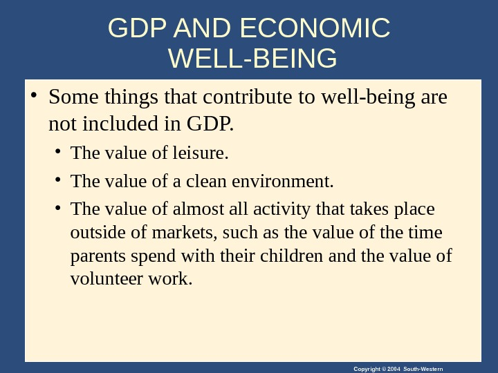 Copyright © 2004 South-Western. GDP AND ECONOMIC WELL-BEING • Some things that contribute to well-being are