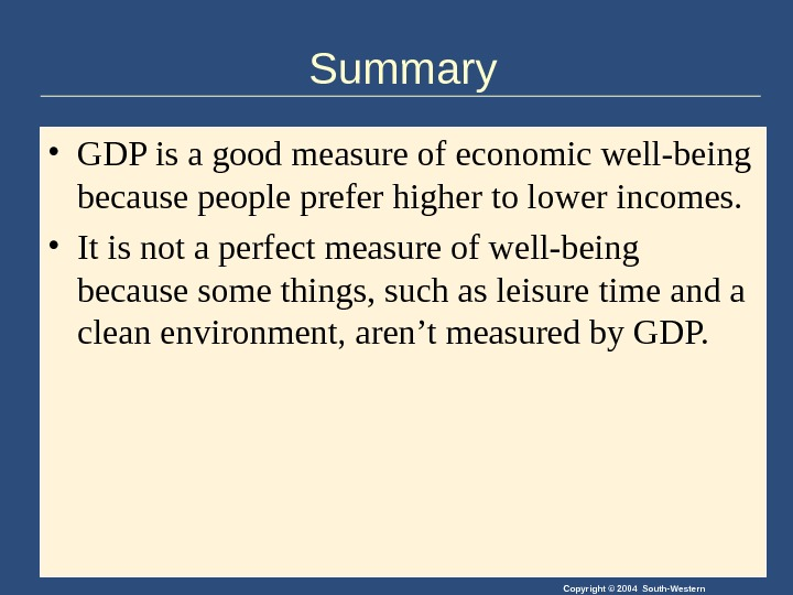 Copyright © 2004 South-Western. Summary • GDP is a good measure of economic well-being because people