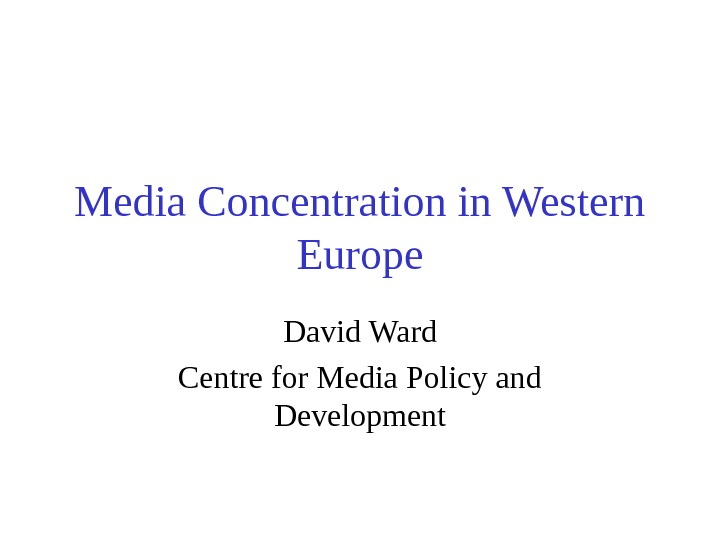 Media Concentration in Western Europe David Ward Centre for Media Policy and Development