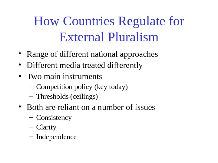 How Countries Regulate for External Pluralism • Range of different national approaches • Different
