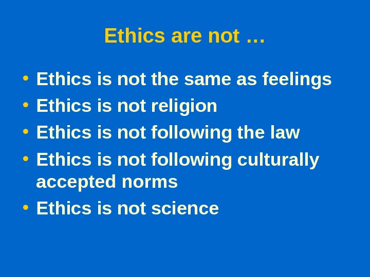 Ethics are not … • Ethics is not the same as feelings • Ethics is not