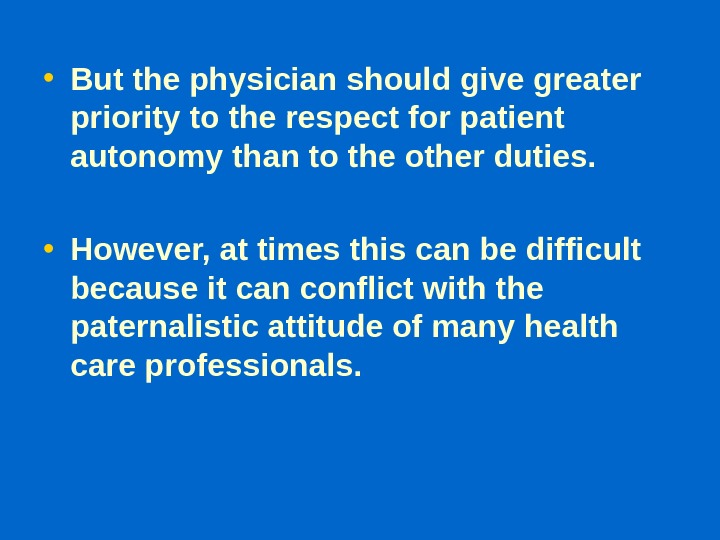• But the physician should give greater priority to the respect for patient autonomy than