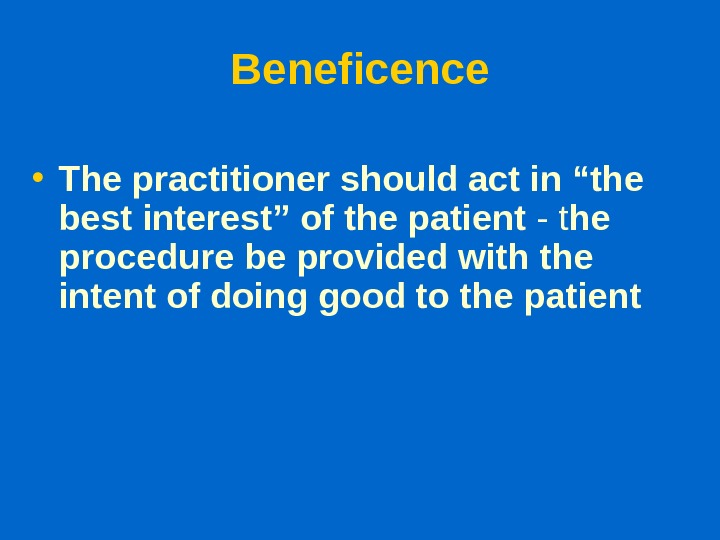 "Beneficence • The practitioner should act in ""the best interest"" of the patient - t he"