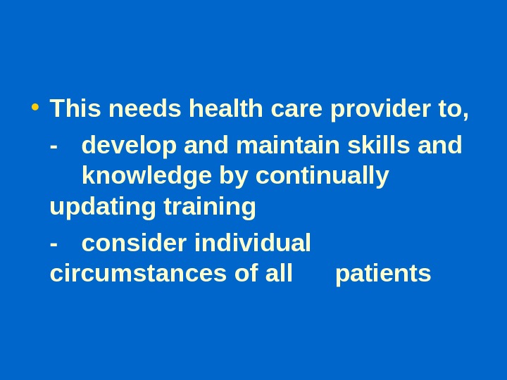 • This needs health care provider to, - develop and maintain skills and knowledge by