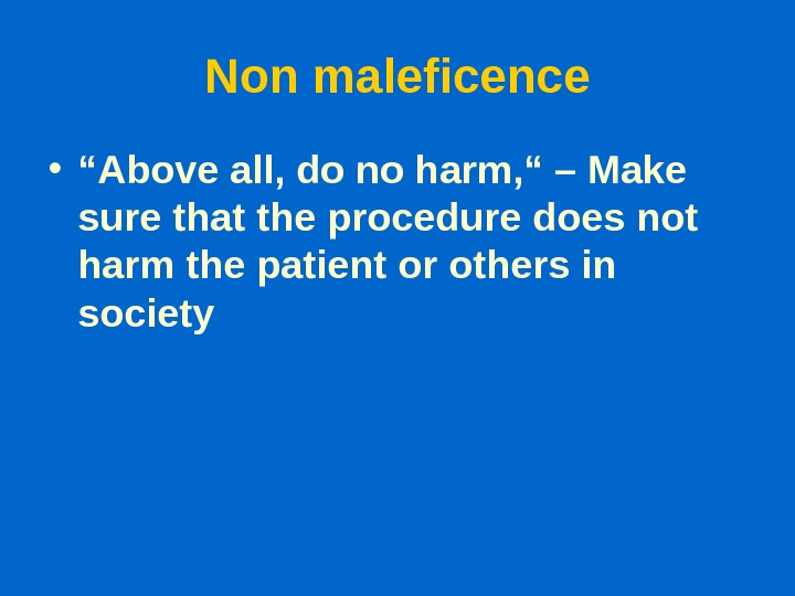 "Non maleficence • "" Above all, do no harm, "" – Make sure that the procedure"