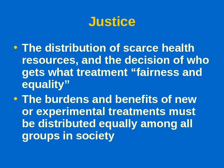 Justice • The distribution of scarce health resources, and the decision of who gets what treatment