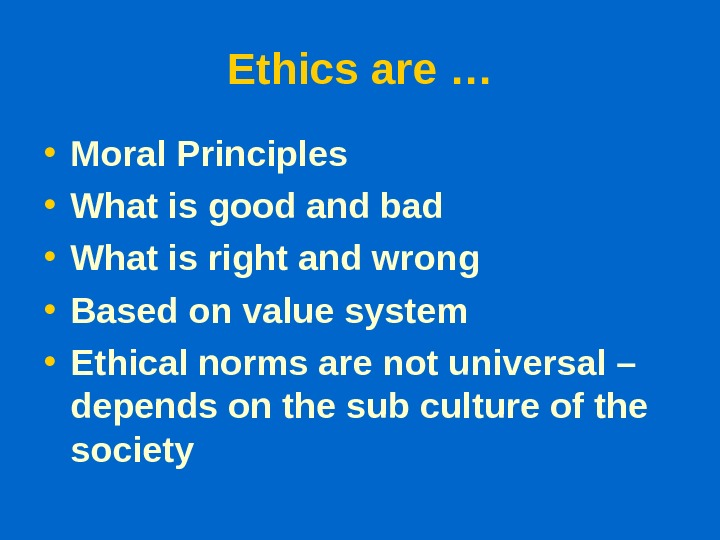 Ethics are … • Moral Principles • What is good and bad • What is right