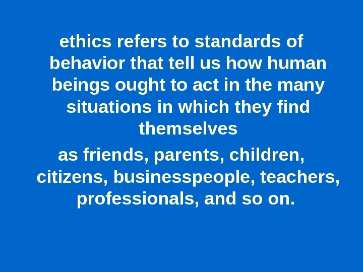 ethics refers to standards of behavior that tell us how human beings ought to act in