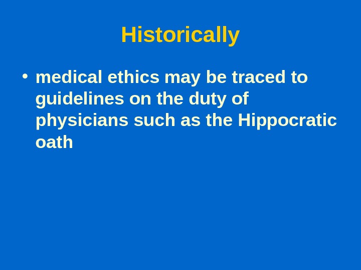 Historically • medical ethics may be traced to guidelines on the duty of physicians such as