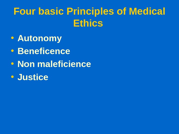 Four basic Principles of Medical Ethics  • Autonomy • Beneficence • Non maleficience • Justice