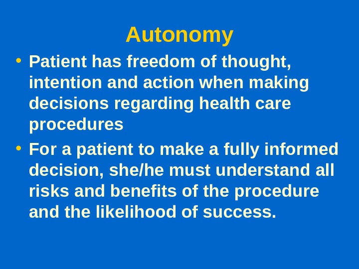 Autonomy • Patient has freedom of thought,  intention and action when making decisions regarding health