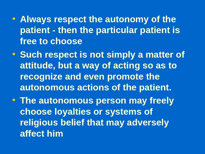 • Always respect the autonomy of the patient - then the particular patient is