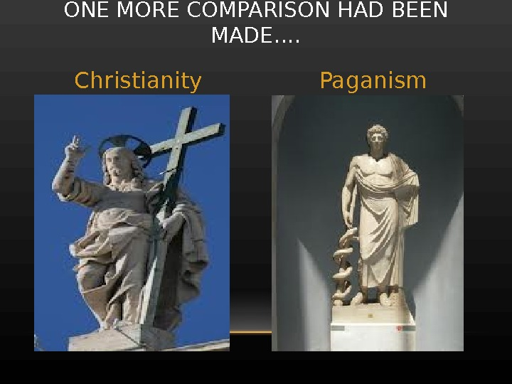 ONE MORE COMPARISON HAD BEEN MADE…. Christianity Paganism