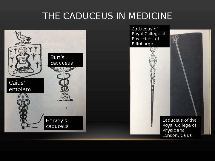 THE CADUCEUS IN MEDICINE Caius ' emblem Butt 's caduceus Harvey 's caduceus Caduceus of Royal