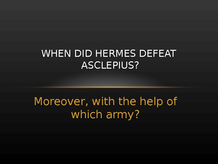 Moreover, with the help of which army? WHEN DID HERMES DEFEAT ASCLEPIUS?