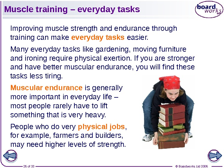© Boardworks Ltd 200626 of 33 Muscle training – everyday tasks Improving muscle strength and endurance