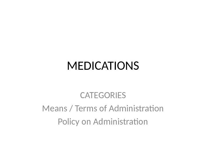 MEDICATIONS CATEGORIES Means / Terms of Administration Policy on Administration