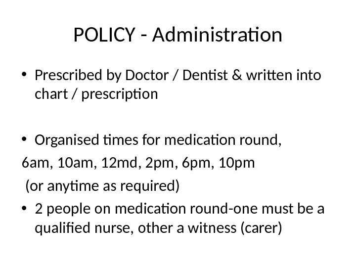 POLICY - Administration • Prescribed by Doctor / Dentist & written into chart / prescription •