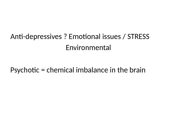 Anti-depressives ? Emotional issues / STRESS       Environmental Psychotic = chemical