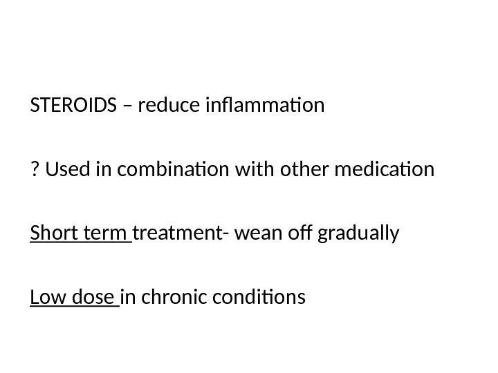 STEROIDS – reduce inflammation ? Used in combination with other medication Short term treatment- wean off