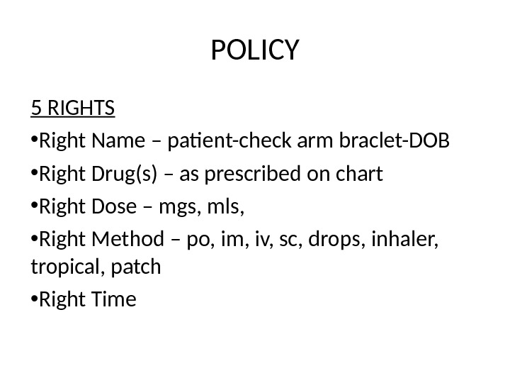POLICY 5 RIGHTS • Right Name – patient-check arm braclet-DOB • Right Drug(s) – as prescribed