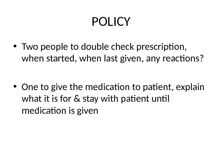 POLICY • Two people to double check prescription,  when started, when last given, any reactions?
