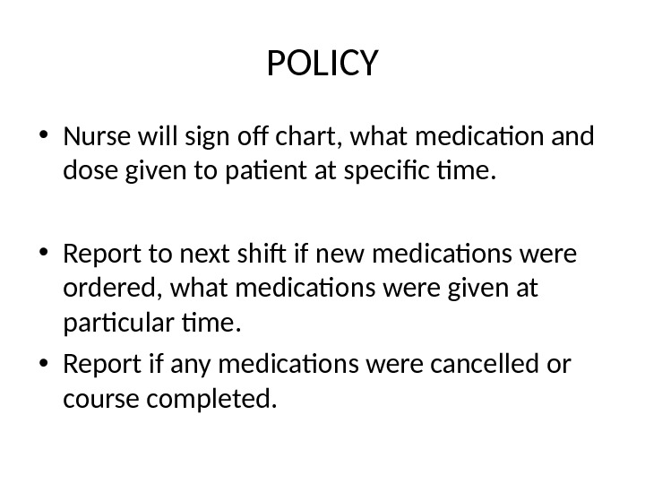 POLICY • Nurse will sign off chart, what medication and dose given to patient at specific