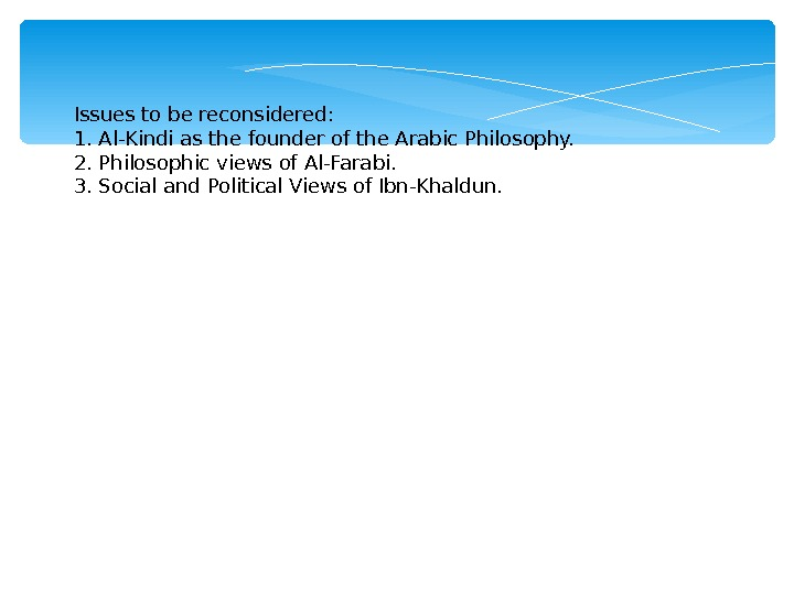 Issues to be reconsidered: 1. Al-Kindi as the founder of the Arabic Philosophy. 2. Philosophic views