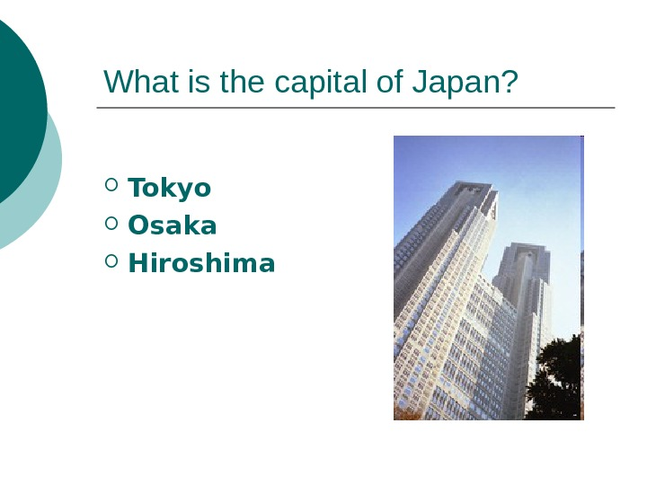 What is the capital of Japan?  Tokyo Osaka Hiroshima