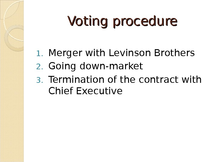 Voting procedure 1. Merger with Levinson Brothers 2. Going down-market 3. Termination of the contract with
