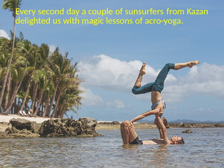 Every second day a couple of sunsurfers from Kazan delighted us with magic lessons of acro-yoga.