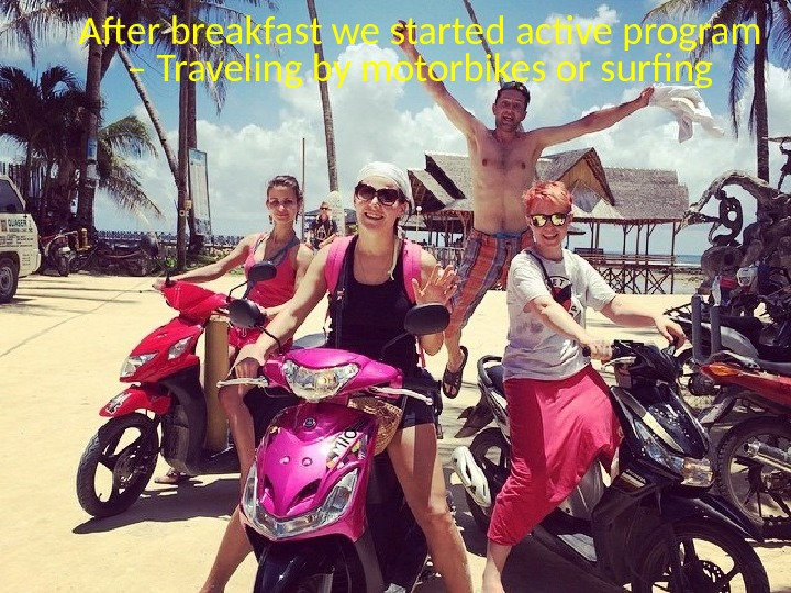 After breakfast we started active program – Traveling by motorbikes or surfng