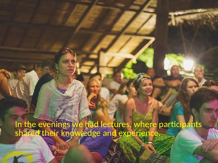 In the evenings we had lectures, where participants shared their knowledge and experience.