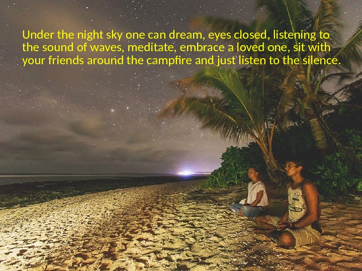 Under the night sky one can dream, eyes closed, listening to the sound of waves, meditate,