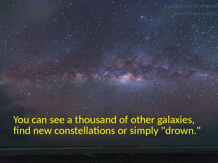 You can see a thousand of other galaxies,  fnd new constellations or simply drown.