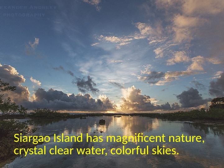 Siargao Island has magnifcent nature,  crystal clear water, colorful skies.