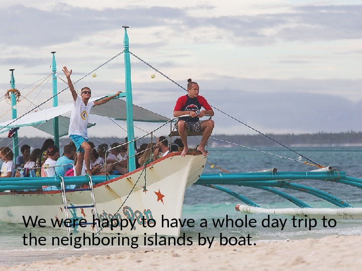 We were happy to have a whole day trip to the neighboring islands by boat.