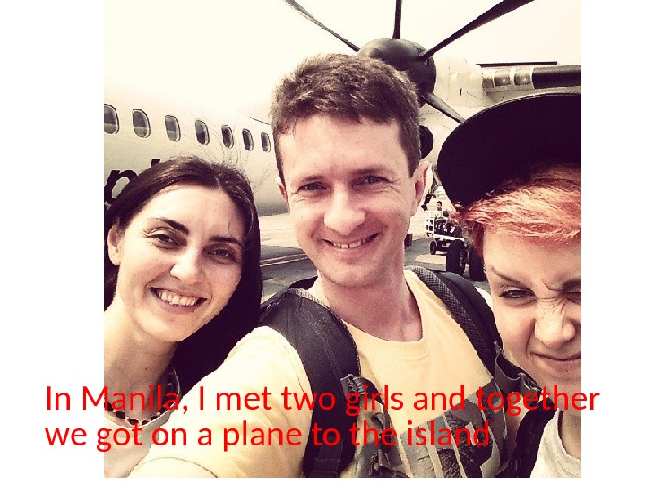In Manila, I met two girls and together we got on a plane to the island